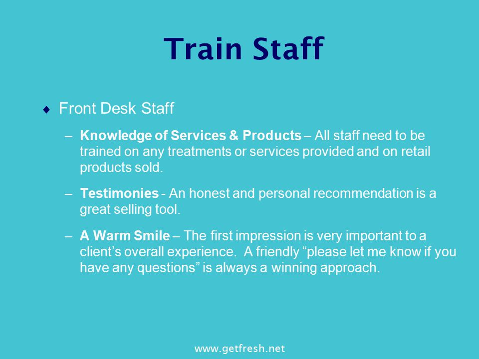 www.getfresh.net Train Staff  Front Desk Staff –Knowledge of Services & Products – All staff need to be trained on any treatments or services provided and on retail products sold.