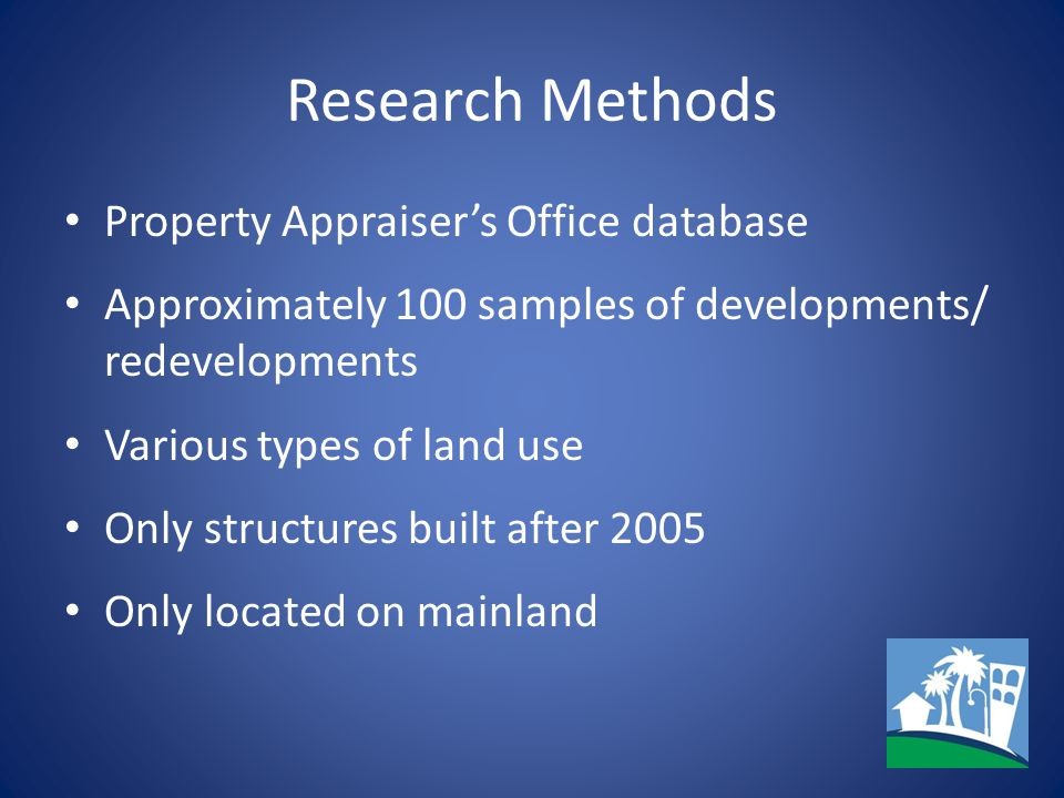 Research Methods Property Appraiser's Office database Approximately 100 samples of developments/ redevelopments Various types of land use Only structu