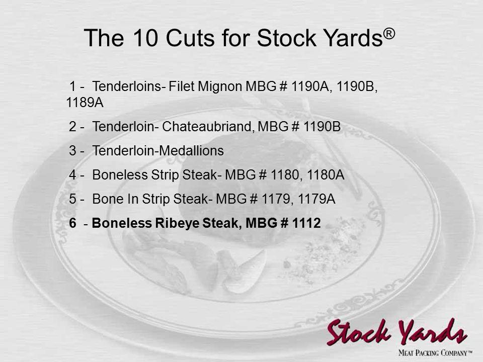 1 - Tenderloins- Filet Mignon MBG # 1190A, 1190B, 1189A 2 - Tenderloin- Chateaubriand, MBG # 1190B 3 - Tenderloin-Medallions 4 - Boneless Strip Steak- MBG # 1180, 1180A 5 - Bone In Strip Steak- MBG # 1179, 1179A 6 - Boneless Ribeye Steak, MBG # 1112 The 10 Cuts for Stock Yards ®