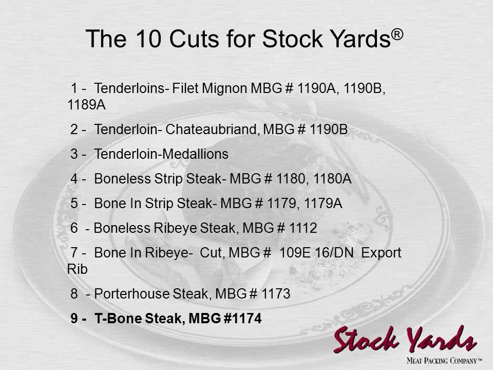 1 - Tenderloins- Filet Mignon MBG # 1190A, 1190B, 1189A 2 - Tenderloin- Chateaubriand, MBG # 1190B 3 - Tenderloin-Medallions 4 - Boneless Strip Steak- MBG # 1180, 1180A 5 - Bone In Strip Steak- MBG # 1179, 1179A 6 - Boneless Ribeye Steak, MBG # 1112 7 - Bone In Ribeye- Cut, MBG # 109E 16/DN Export Rib 8 - Porterhouse Steak, MBG # 1173 9 - T-Bone Steak, MBG #1174 The 10 Cuts for Stock Yards ®