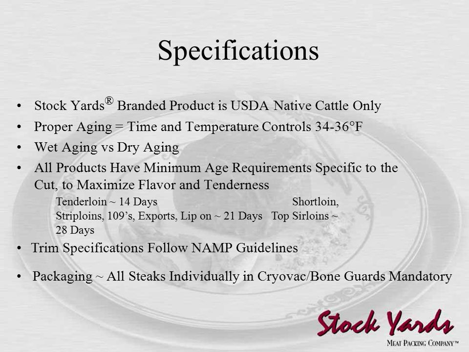 Specifications Stock Yards ® Branded Product is USDA Native Cattle Only Proper Aging = Time and Temperature Controls 34-36  F Wet Aging vs Dry Aging All Products Have Minimum Age Requirements Specific to the Cut, to Maximize Flavor and Tenderness Tenderloin ~ 14 Days Shortloin, Striploins, 109's, Exports, Lip on ~ 21 Days Top Sirloins ~ 28 Days Trim Specifications Follow NAMP Guidelines Packaging ~ All Steaks Individually in Cryovac/Bone Guards Mandatory