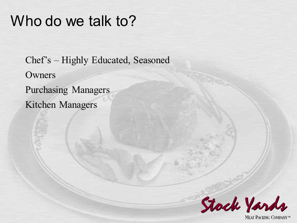 Who do we talk to Chef's – Highly Educated, Seasoned Owners Purchasing Managers Kitchen Managers