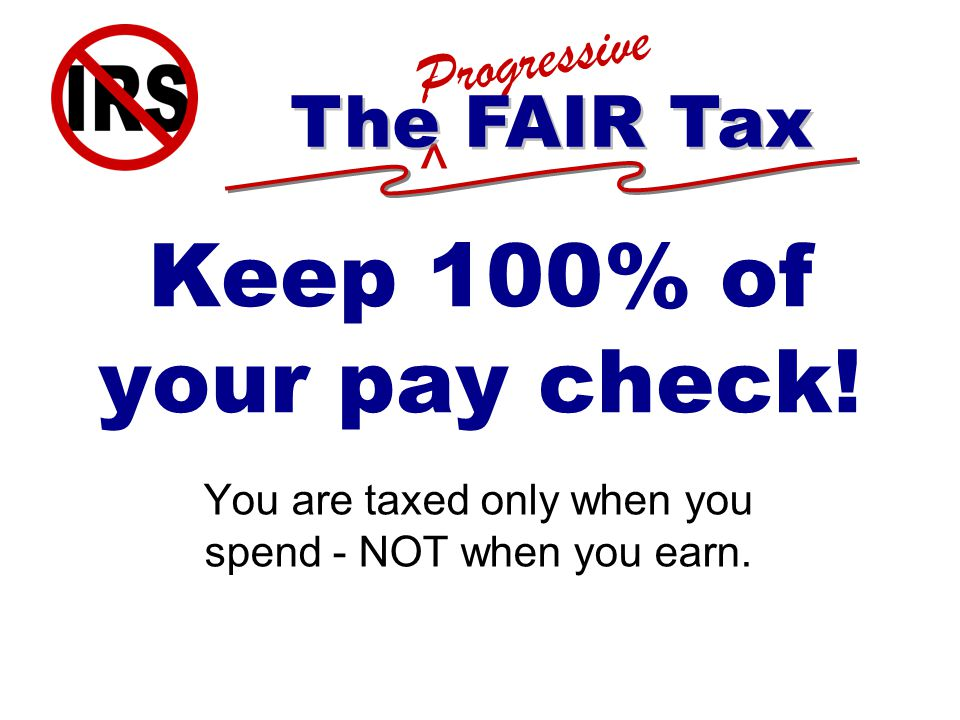 ^ Progressive The FAIR Tax Keep 100% of your pay check.