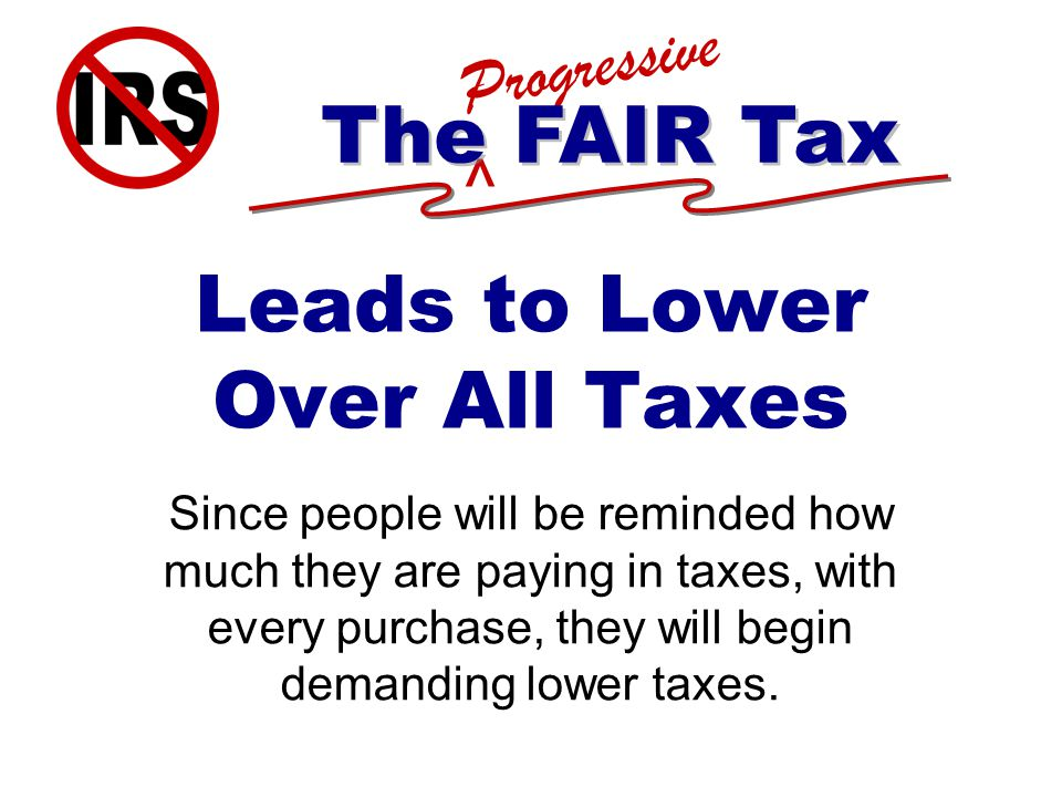 ^ Progressive The FAIR Tax Leads to Lower Over All Taxes Since people will be reminded how much they are paying in taxes, with every purchase, they will begin demanding lower taxes.