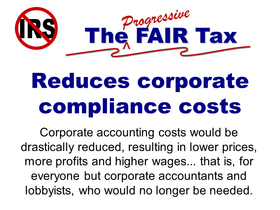 ^ Progressive The FAIR Tax Reduces corporate compliance costs Corporate accounting costs would be drastically reduced, resulting in lower prices, more profits and higher wages...