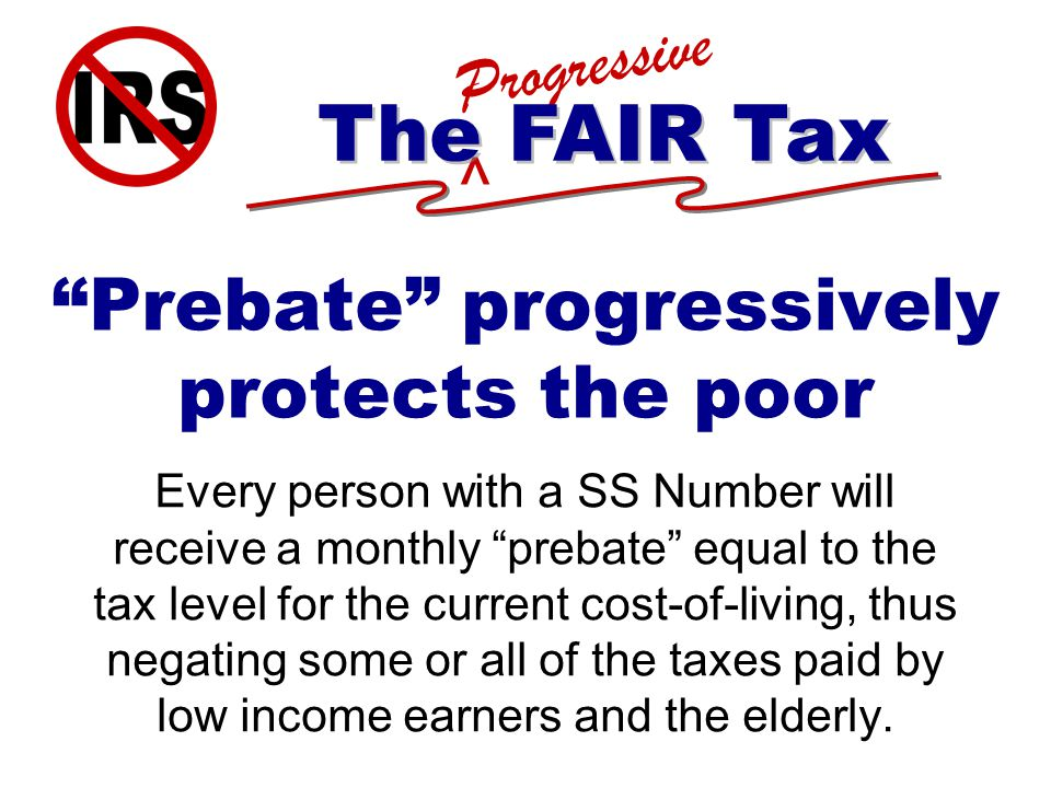 ^ Progressive The FAIR Tax Prebate progressively protects the poor Every person with a SS Number will receive a monthly prebate equal to the tax level for the current cost-of-living, thus negating some or all of the taxes paid by low income earners and the elderly.
