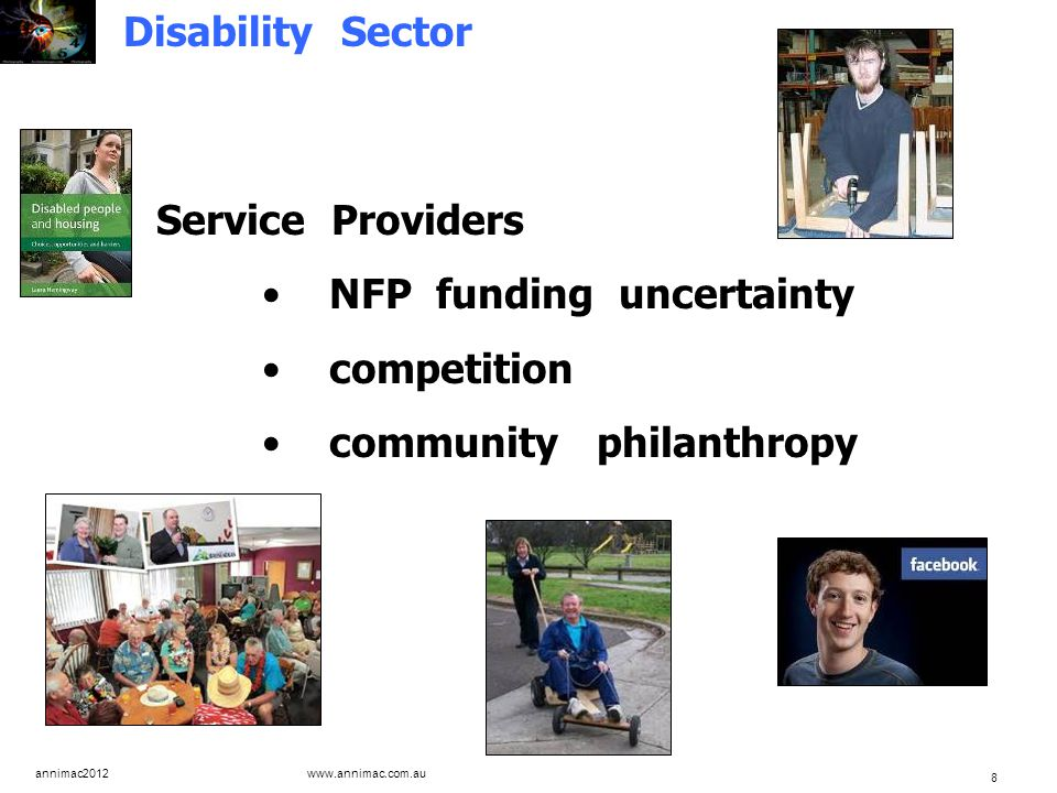 annimac2012 www.annimac.com.au 8 Disability Sector Service Providers NFP funding uncertainty competition community philanthropy