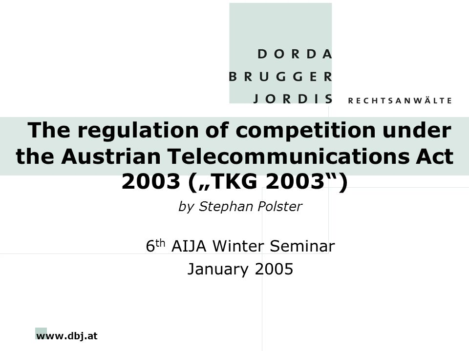 """www.dbj.at The regulation of competition under the Austrian Telecommunications Act 2003 (""""TKG 2003 ) by Stephan Polster 6 th AIJA Winter Seminar January 2005"""