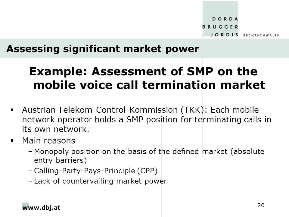 www.dbj.at 20 Assessing significant market power Example: Assessment of SMP on the mobile voice call termination market  Austrian Telekom-Control-Kommission (TKK): Each mobile network operator holds a SMP position for terminating calls in its own network.