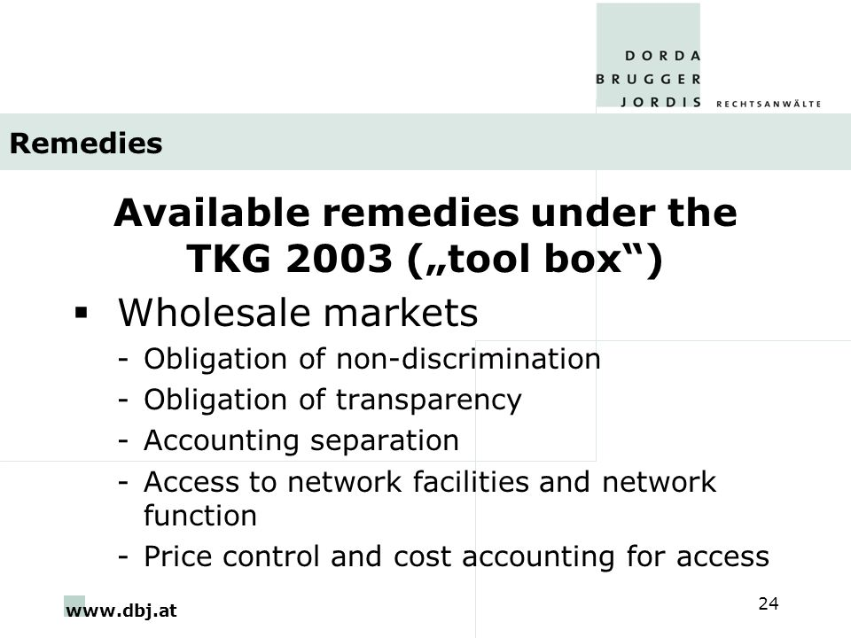 """www.dbj.at 24 Remedies Available remedies under the TKG 2003 (""""tool box )  Wholesale markets -Obligation of non-discrimination -Obligation of transparency -Accounting separation -Access to network facilities and network function -Price control and cost accounting for access"""