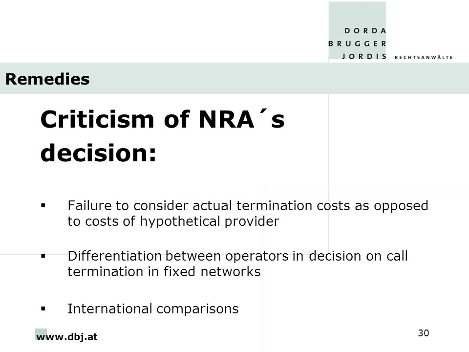 www.dbj.at 30 Remedies Criticism of NRA´s decision:  Failure to consider actual termination costs as opposed to costs of hypothetical provider  Differentiation between operators in decision on call termination in fixed networks  International comparisons