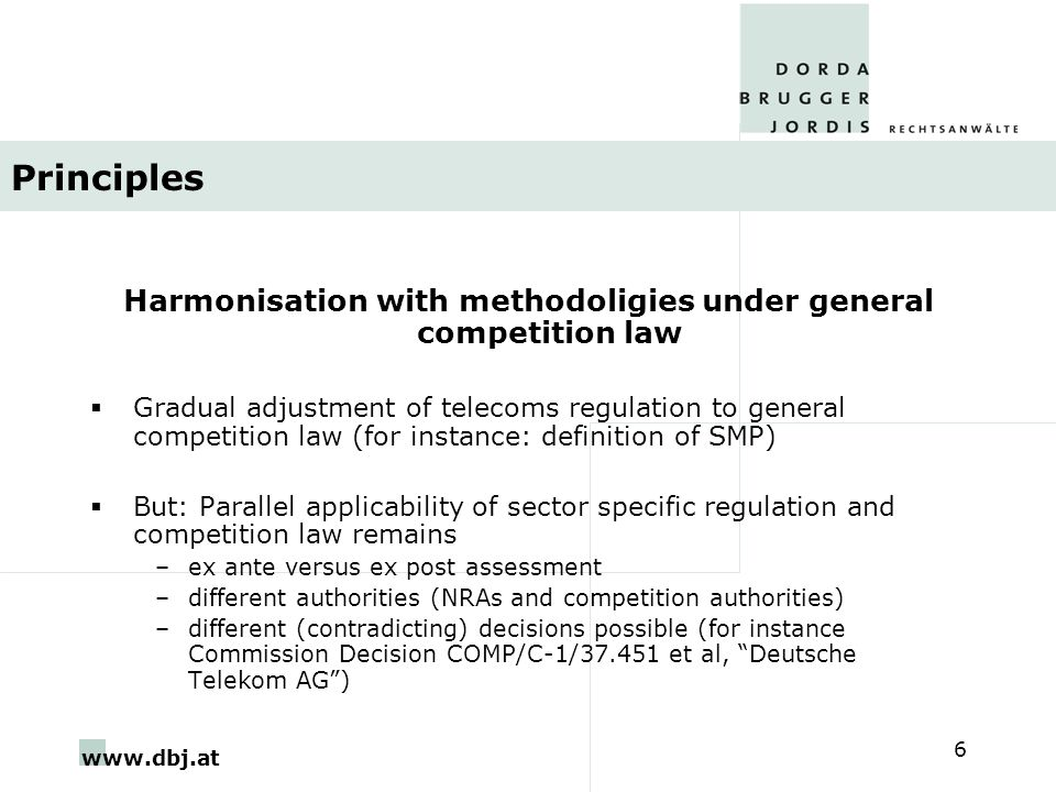www.dbj.at 6 Principles Harmonisation with methodoligies under general competition law  Gradual adjustment of telecoms regulation to general competition law (for instance: definition of SMP)  But: Parallel applicability of sector specific regulation and competition law remains –ex ante versus ex post assessment –different authorities (NRAs and competition authorities) –different (contradicting) decisions possible (for instance Commission Decision COMP/C-1/37.451 et al, Deutsche Telekom AG )