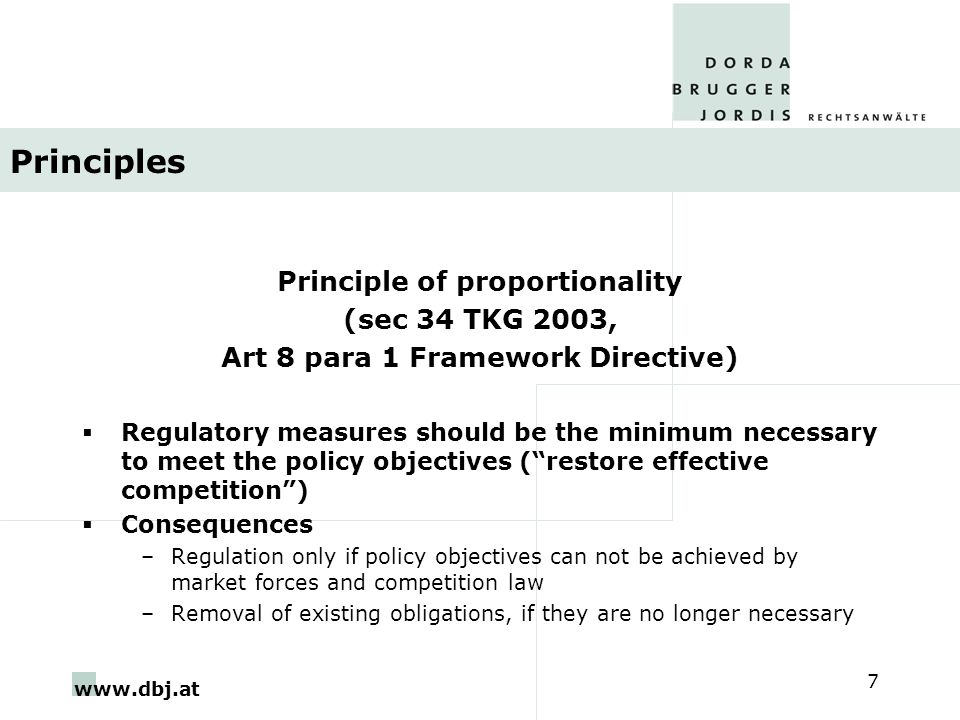 www.dbj.at 7 Principles Principle of proportionality (sec 34 TKG 2003, Art 8 para 1 Framework Directive)  Regulatory measures should be the minimum necessary to meet the policy objectives ( restore effective competition )  Consequences –Regulation only if policy objectives can not be achieved by market forces and competition law –Removal of existing obligations, if they are no longer necessary