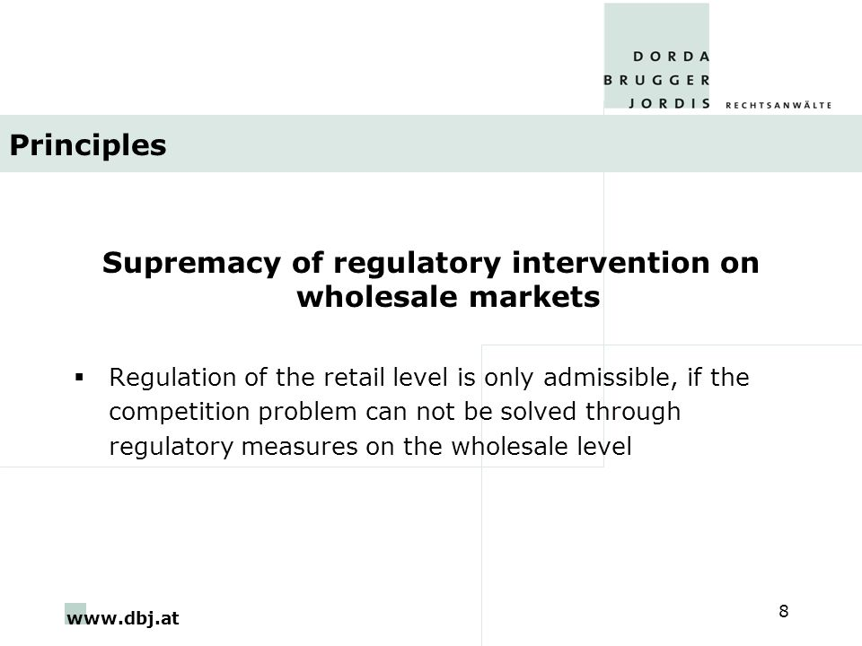 www.dbj.at 8 Principles Supremacy of regulatory intervention on wholesale markets  Regulation of the retail level is only admissible, if the competition problem can not be solved through regulatory measures on the wholesale level