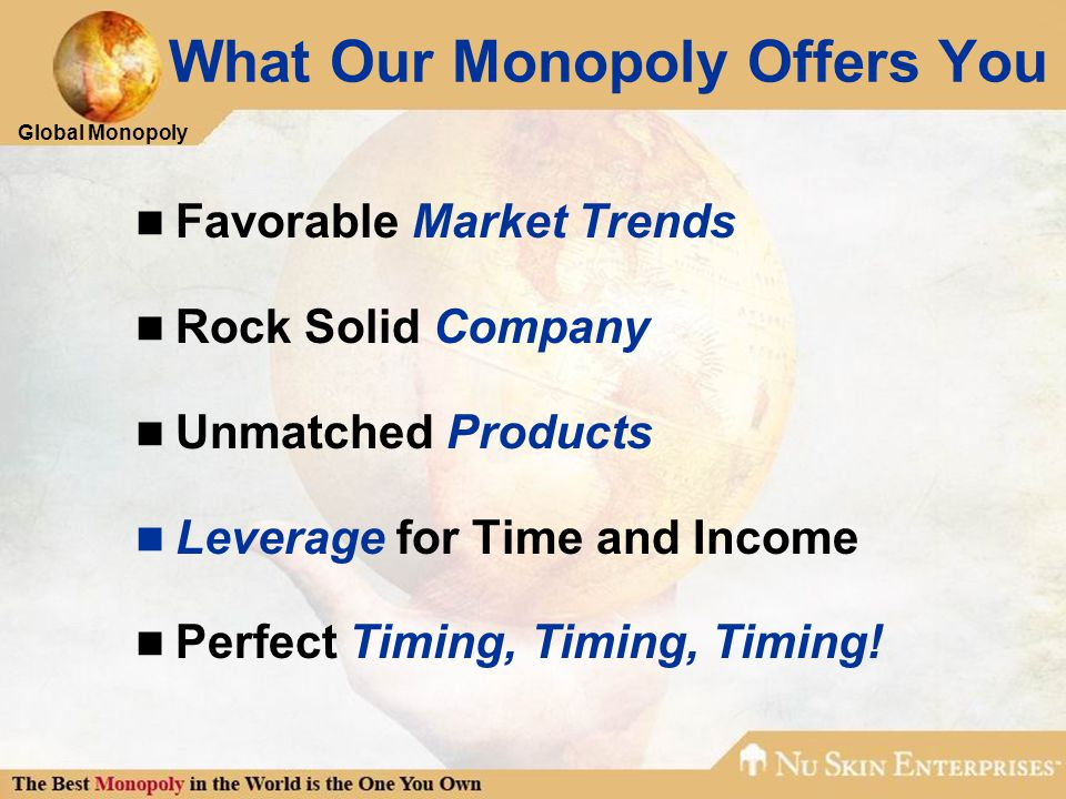 Global Monopoly What Our Monopoly Offers You Favorable Market Trends Rock Solid Company Unmatched Products Leverage for Time and Income Perfect Timing, Timing, Timing!