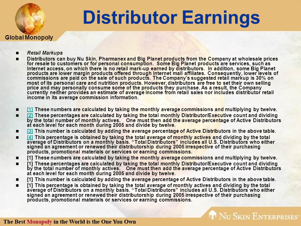 Global Monopoly Distributor Earnings Retail Markups Distributors can buy Nu Skin, Pharmanex and Big Planet products from the Company at wholesale prices for resale to customers or for personal consumption.