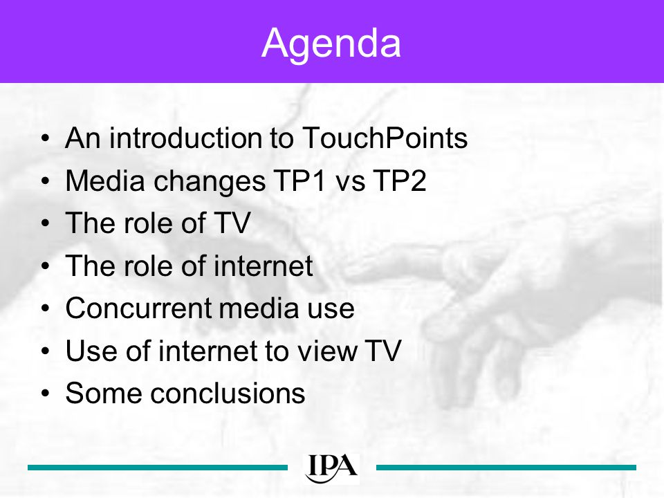 Agenda An introduction to TouchPoints Media changes TP1 vs TP2 The role of TV The role of internet Concurrent media use Use of internet to view TV Some conclusions