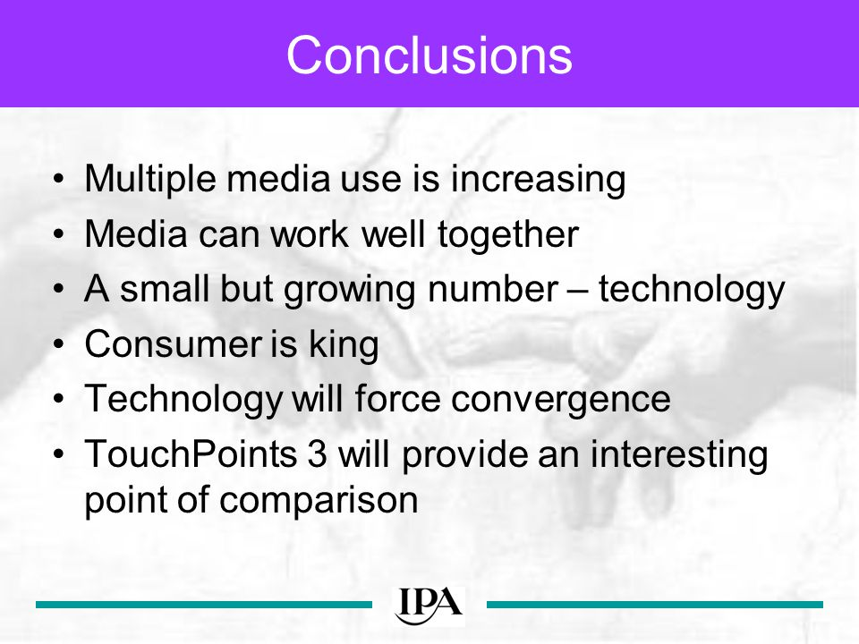 Conclusions Multiple media use is increasing Media can work well together A small but growing number – technology Consumer is king Technology will force convergence TouchPoints 3 will provide an interesting point of comparison