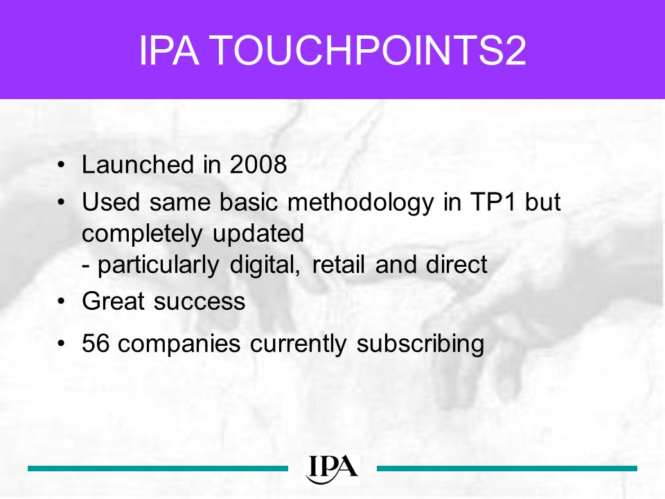 Launched in 2008 Used same basic methodology in TP1 but completely updated - particularly digital, retail and direct Great success 56 companies currently subscribing IPA TOUCHPOINTS2