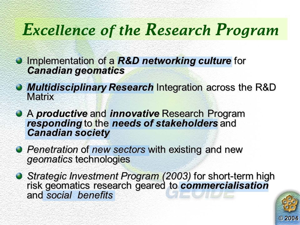 © 2004 E xcellence of the R esearch P rogram Implementation of a R&D networking culture for Canadian geomatics Multidisciplinary Research Integration across the R&D Matrix A productive and innovative Research Program responding to the needs of stakeholders and Canadian society Penetration of new sectors with existing and new geomatics technologies Strategic Investment Program (2003) for short-term high risk geomatics research geared to commercialisation and social benefits