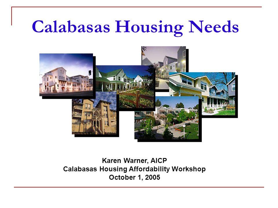 Calabasas Housing Needs Karen Warner, AICP Calabasas Housing Affordability Workshop October 1, 2005
