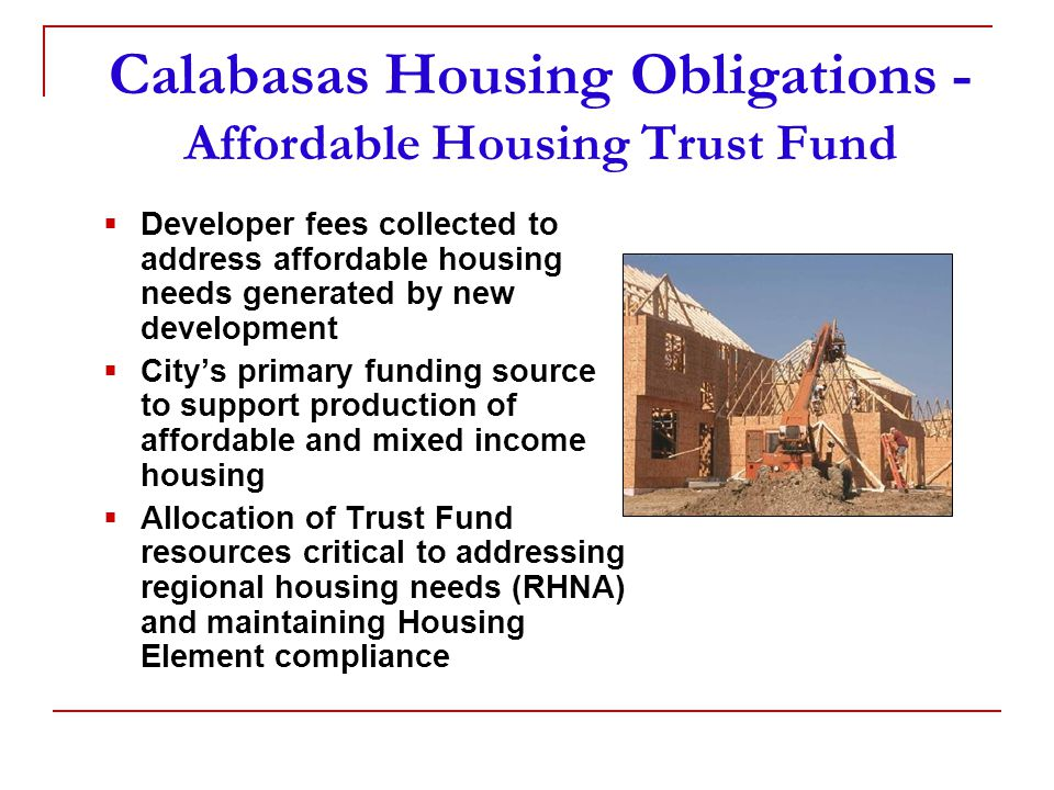 Calabasas Housing Obligations - Affordable Housing Trust Fund  Developer fees collected to address affordable housing needs generated by new development  City's primary funding source to support production of affordable and mixed income housing  Allocation of Trust Fund resources critical to addressing regional housing needs (RHNA) and maintaining Housing Element compliance