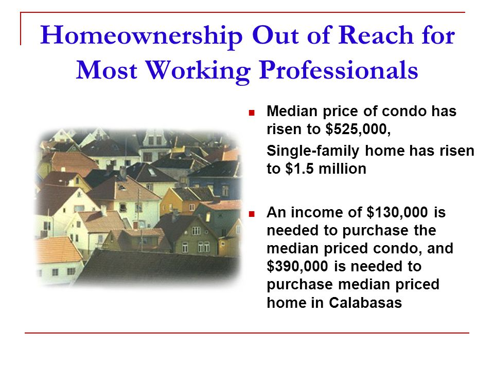 Homeownership Out of Reach for Most Working Professionals Median price of condo has risen to $525,000, Single-family home has risen to $1.5 million An income of $130,000 is needed to purchase the median priced condo, and $390,000 is needed to purchase median priced home in Calabasas