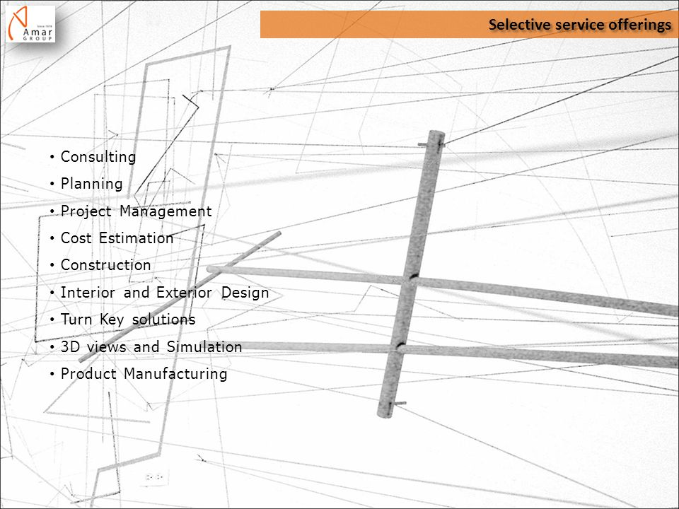 Selective service offerings Consulting Planning Project Management Cost Estimation Construction Interior and Exterior Design Turn Key solutions 3D views and Simulation Product Manufacturing