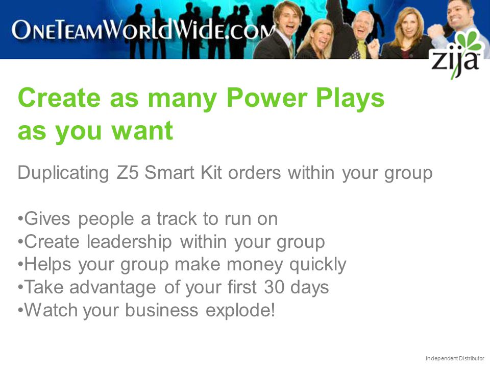 Independent Distributor Create as many Power Plays as you want Duplicating Z5 Smart Kit orders within your group Gives people a track to run on Create
