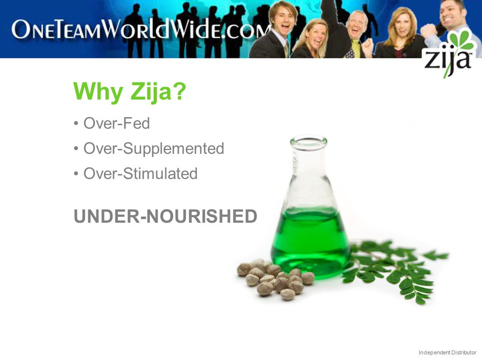 Independent Distributor Why Zija? Over-Fed Over-Supplemented Over-Stimulated UNDER-NOURISHED