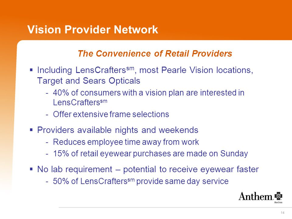 14 Vision Provider Network The Convenience of Retail Providers  Including LensCrafters sm, most Pearle Vision locations, Target and Sears Opticals - 40% of consumers with a vision plan are interested in LensCrafters sm - Offer extensive frame selections  Providers available nights and weekends - Reduces employee time away from work - 15% of retail eyewear purchases are made on Sunday  No lab requirement – potential to receive eyewear faster - 50% of LensCrafters sm provide same day service