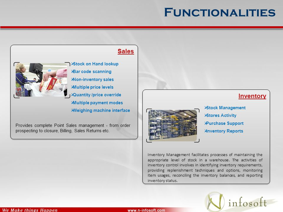 Functionalities Sales Provides complete Point Sales management - from order prospecting to closure, Billing, Sales Returns etc.  Stock on Hand lookup