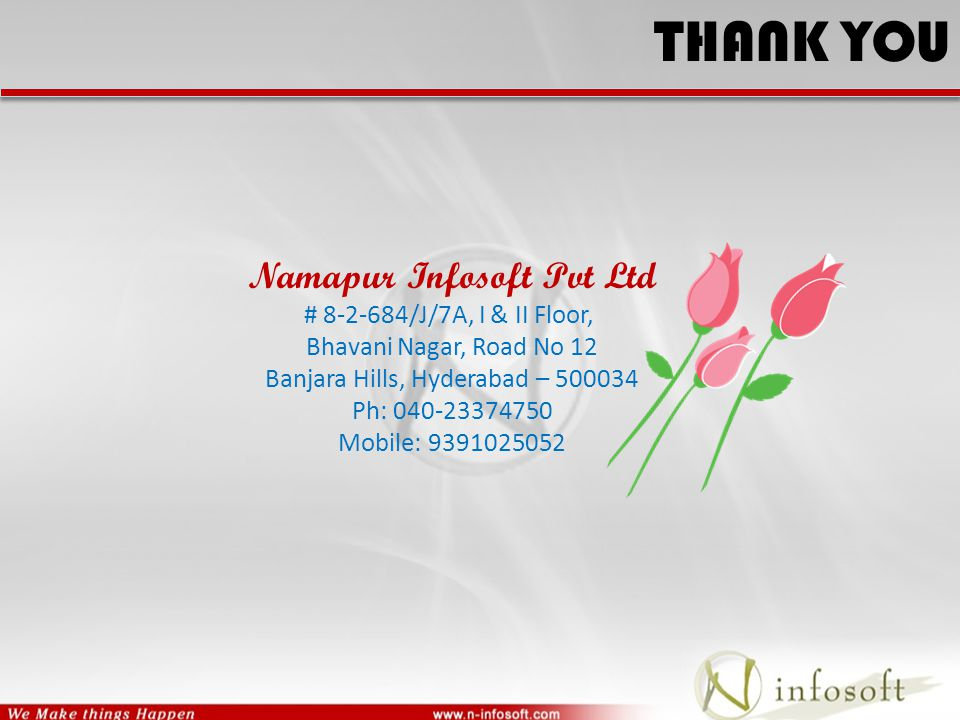 THANK YOU Namapur Infosoft Pvt Ltd # 8-2-684/J/7A, I & II Floor, Bhavani Nagar, Road No 12 Banjara Hills, Hyderabad – 500034 Ph: 040-23374750 Mobile: 9391025052