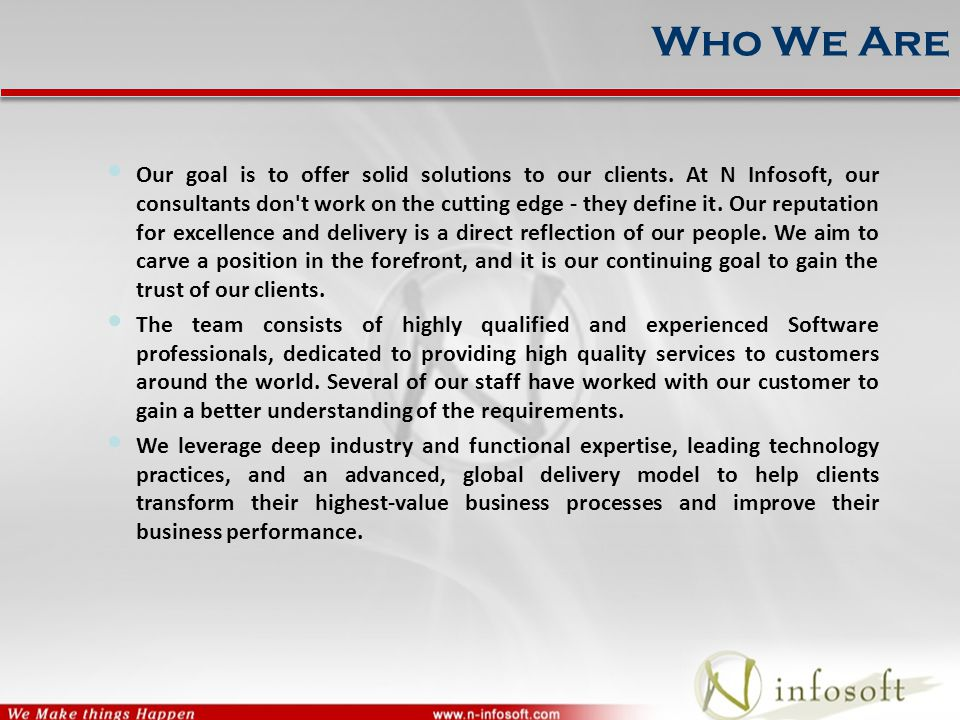 Who We Are Our goal is to offer solid solutions to our clients. At N Infosoft, our consultants don't work on the cutting edge - they define it. Our re