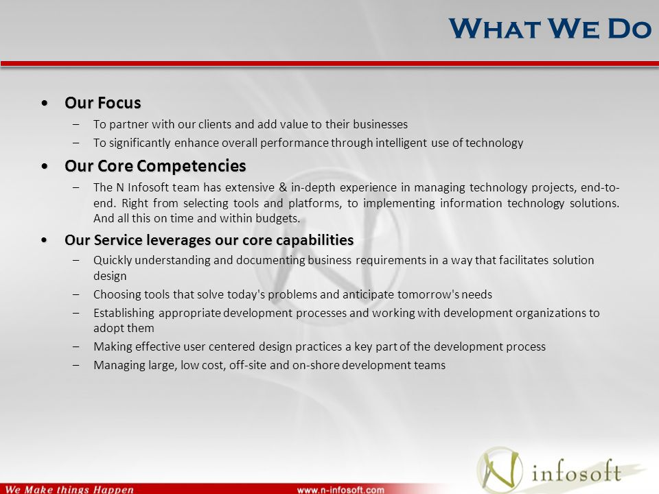 What We Do Our FocusOur Focus –To partner with our clients and add value to their businesses –To significantly enhance overall performance through intelligent use of technology Our Core CompetenciesOur Core Competencies –The N Infosoft team has extensive & in-depth experience in managing technology projects, end-to- end.