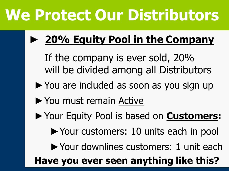 ► 20% Equity Pool in the Company If the company is ever sold, 20% will be divided among all Distributors We Protect Our Distributors ► You are included as soon as you sign up ► You must remain Active ► Your Equity Pool is based on Customers: ► Your customers: 10 units each in pool ► Your downlines customers: 1 unit each Have you ever seen anything like this