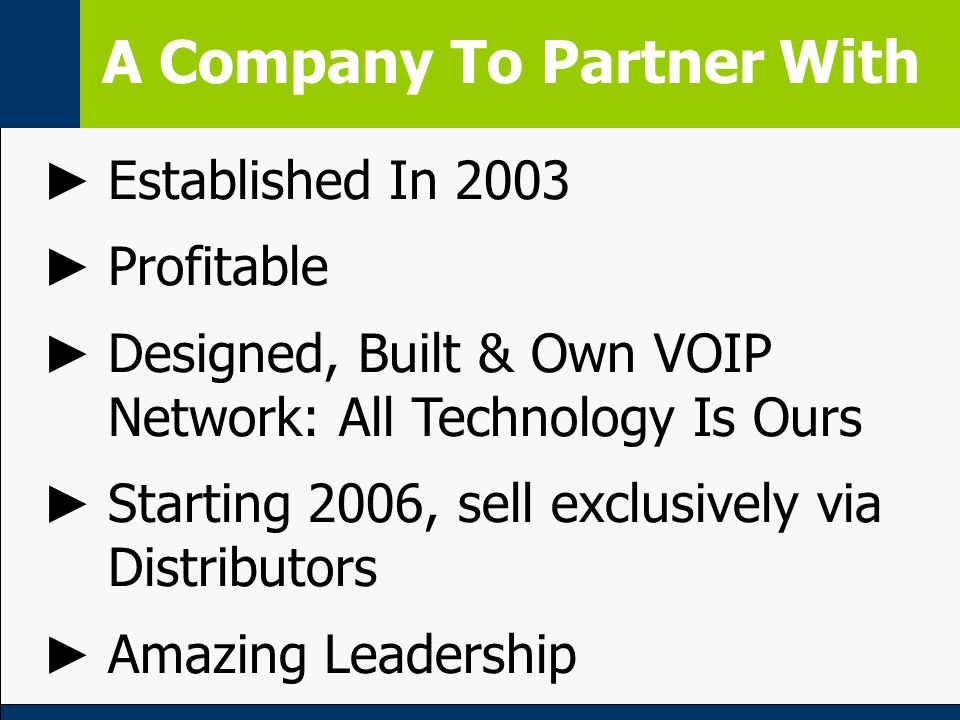 A Company To Partner With ► Established In 2003 ► Profitable ► Designed, Built & Own VOIP Network: All Technology Is Ours ► Starting 2006, sell exclusively via Distributors ► Amazing Leadership