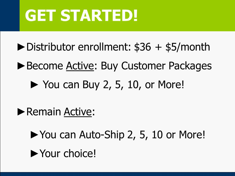GET STARTED! ► Distributor enrollment: $36 + $5/month ► Become Active: Buy Customer Packages ► You can Buy 2, 5, 10, or More! ► Remain Active: ► You c