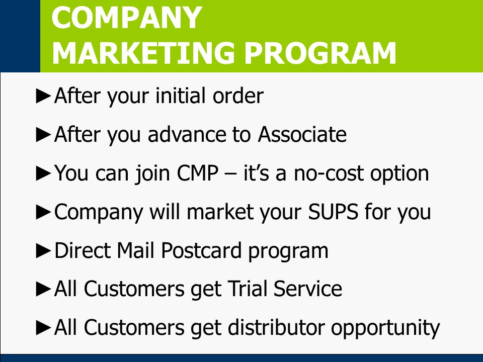 COMPANY MARKETING PROGRAM ► After your initial order ► After you advance to Associate ► You can join CMP – it's a no-cost option ► Company will market your SUPS for you ► Direct Mail Postcard program ► All Customers get Trial Service ► All Customers get distributor opportunity
