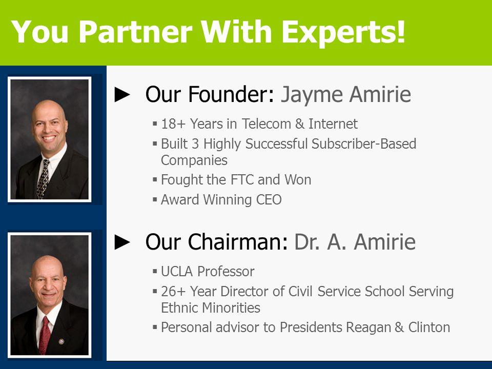► Our Founder: Jayme Amirie  18+ Years in Telecom & Internet  Built 3 Highly Successful Subscriber-Based Companies  Fought the FTC and Won  Award Winning CEO ► Our Chairman: Dr.