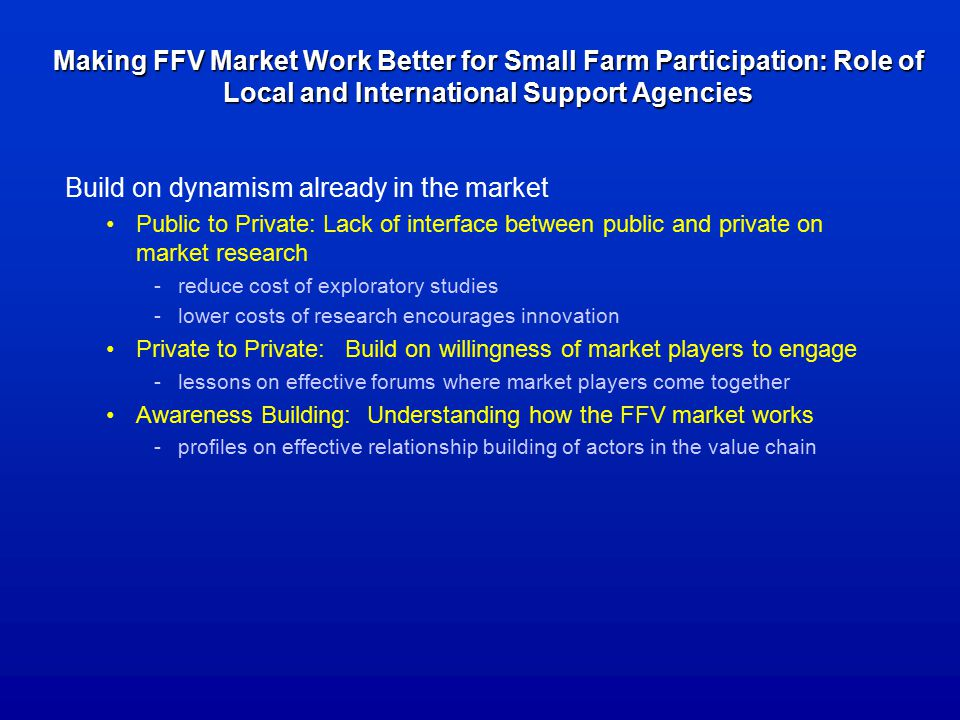 Making FFV Market Work Better for Small Farm Participation: Role of Local and International Support Agencies Build on dynamism already in the market Public to Private: Lack of interface between public and private on market research -reduce cost of exploratory studies -lower costs of research encourages innovation Private to Private: Build on willingness of market players to engage -lessons on effective forums where market players come together Awareness Building: Understanding how the FFV market works -profiles on effective relationship building of actors in the value chain