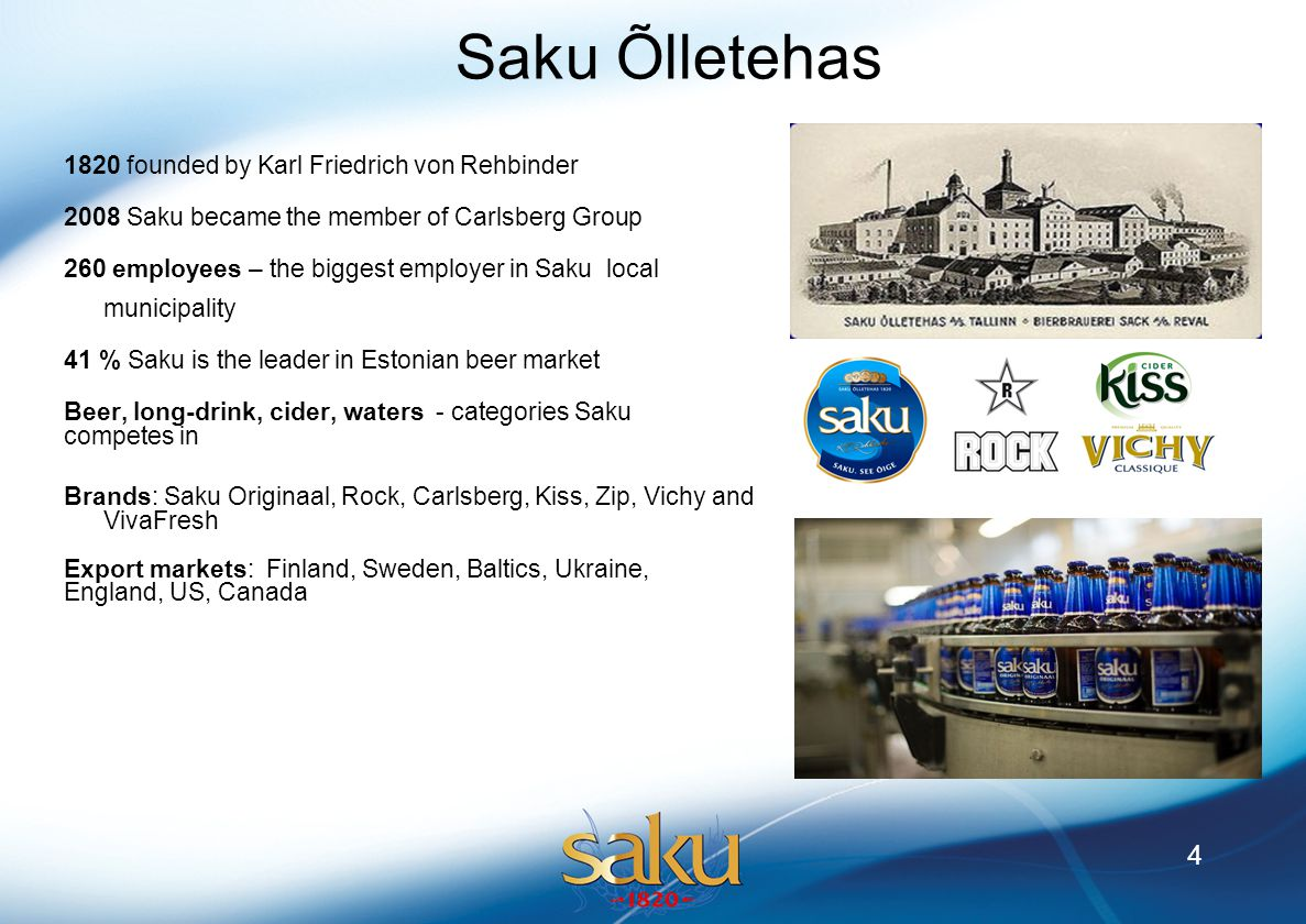 4 Saku Õlletehas 1820 founded by Karl Friedrich von Rehbinder 2008 Saku became the member of Carlsberg Group 260 employees – the biggest employer in Saku local municipality 41 % Saku is the leader in Estonian beer market Beer, long-drink, cider, waters - categories Saku competes in Brands: Saku Originaal, Rock, Carlsberg, Kiss, Zip, Vichy and VivaFresh Export markets: Finland, Sweden, Baltics, Ukraine, England, US, Canada