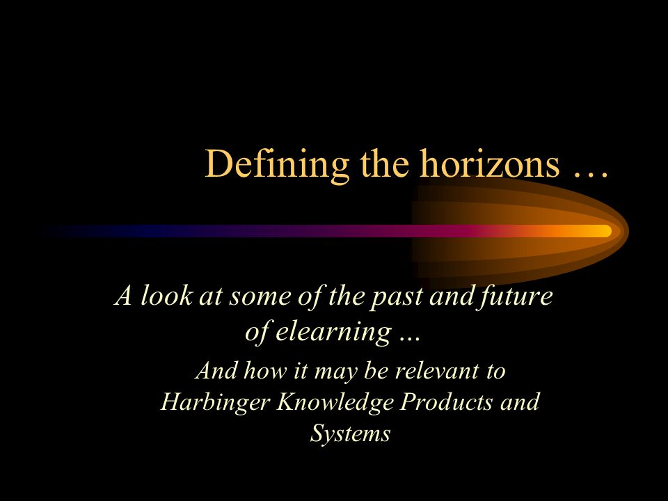 Defining the horizons … A look at some of the past and future of elearning … And how it may be relevant to Harbinger Knowledge Products and Systems