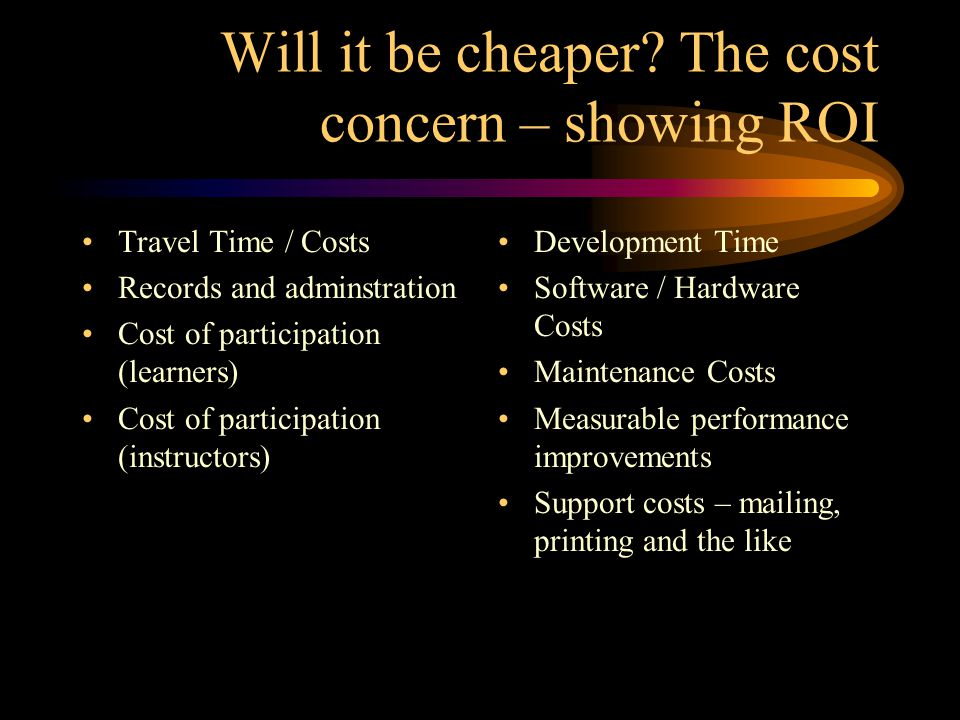 Will it be cheaper? The cost concern – showing ROI Travel Time / Costs Records and adminstration Cost of participation (learners) Cost of participatio