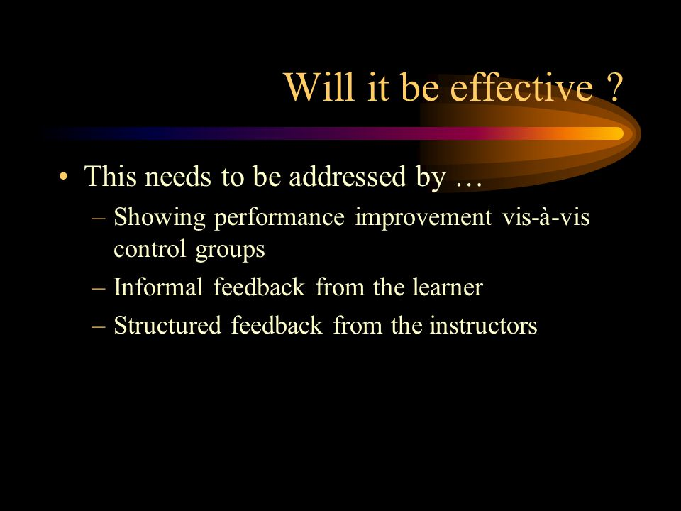 Will it be effective ? This needs to be addressed by … –Showing performance improvement vis-à-vis control groups –Informal feedback from the learner –