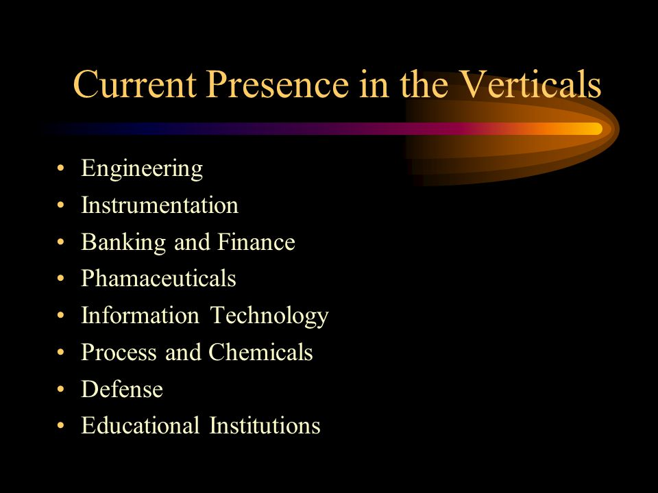 Current Presence in the Verticals Engineering Instrumentation Banking and Finance Phamaceuticals Information Technology Process and Chemicals Defense Educational Institutions