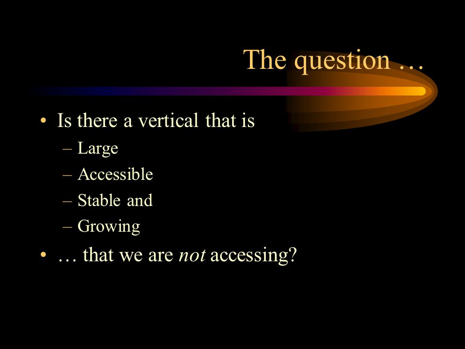 The question … Is there a vertical that is –Large –Accessible –Stable and –Growing … that we are not accessing