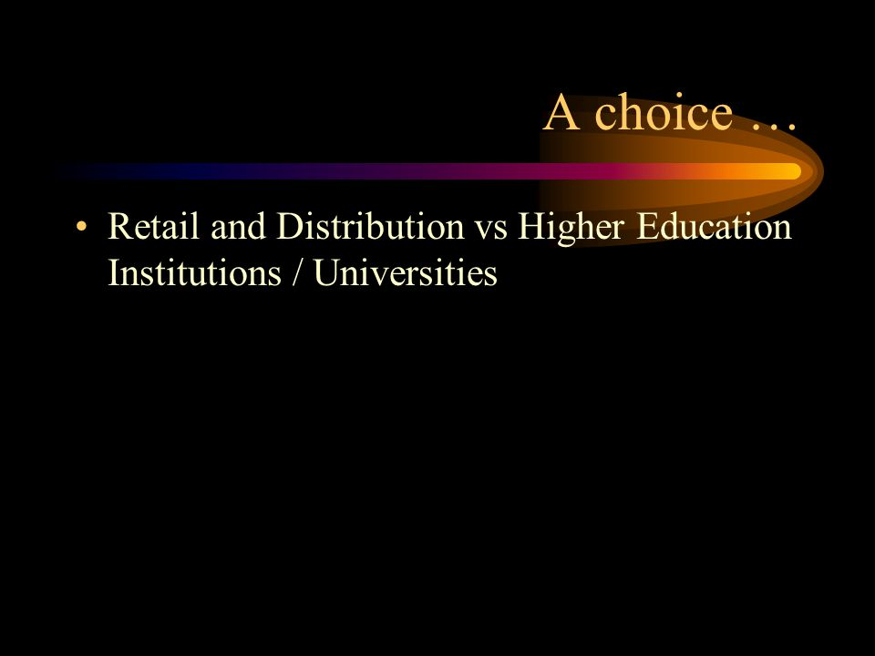 A choice … Retail and Distribution vs Higher Education Institutions / Universities