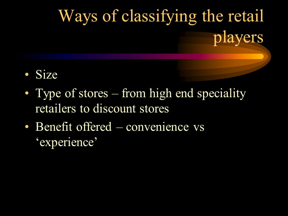 Ways of classifying the retail players Size Type of stores – from high end speciality retailers to discount stores Benefit offered – convenience vs 'experience'