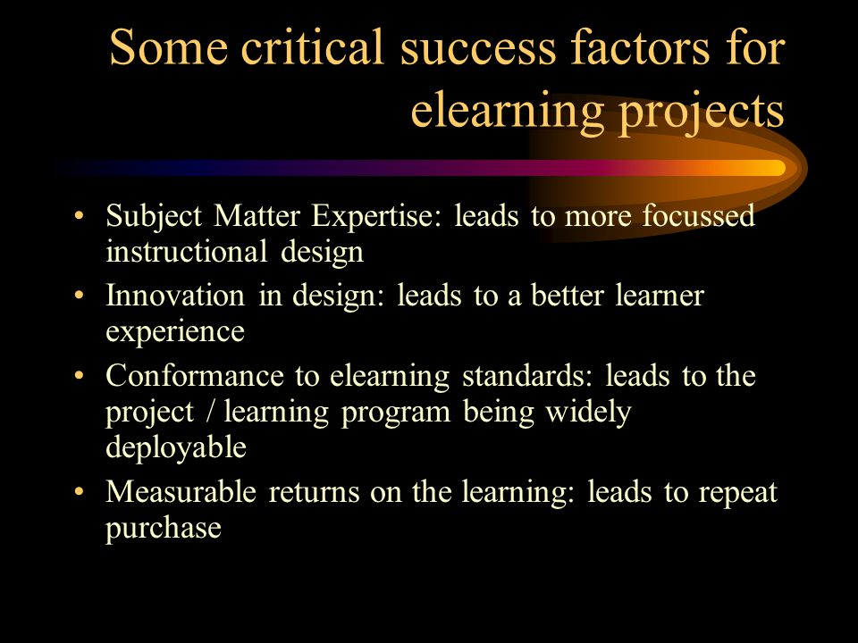 Some critical success factors for elearning projects Subject Matter Expertise: leads to more focussed instructional design Innovation in design: leads to a better learner experience Conformance to elearning standards: leads to the project / learning program being widely deployable Measurable returns on the learning: leads to repeat purchase
